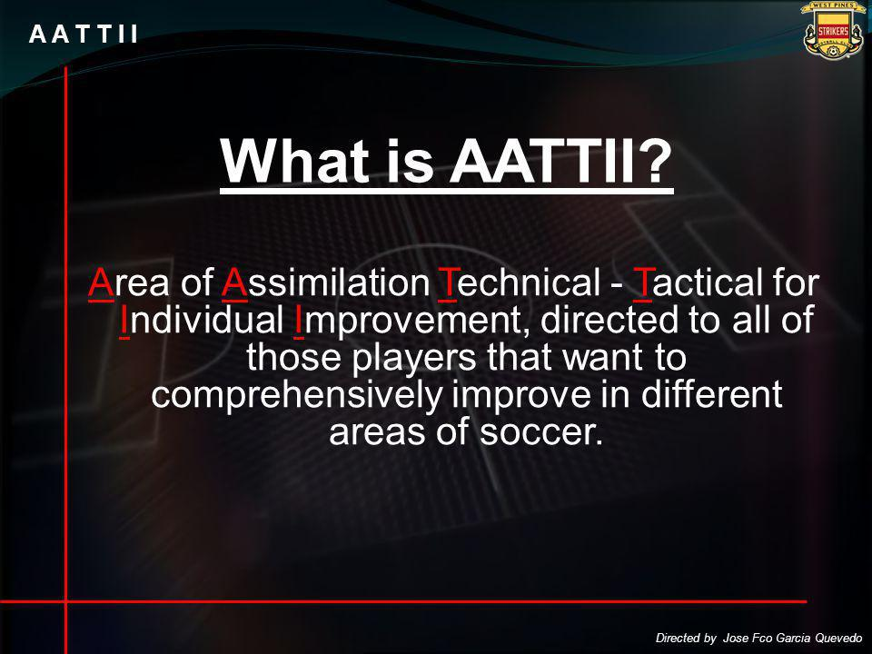 A A T T I I Area of Assimilation Technical - Tactical for Individual Improvement, directed to all of those players that want to comprehensively improve in different areas of soccer.