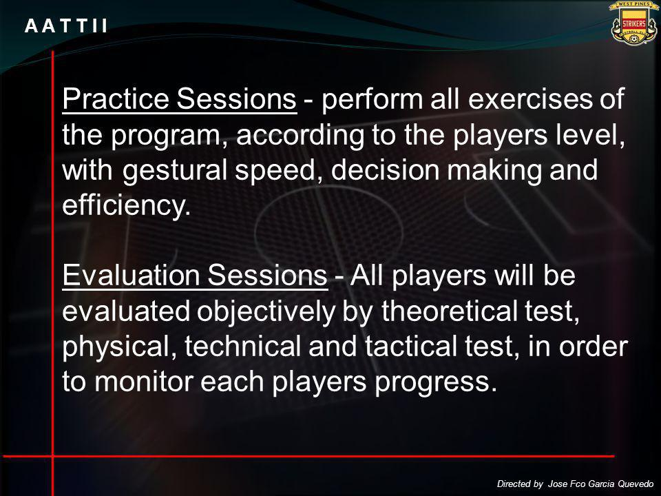 A A T T I I Practice Sessions - perform all exercises of the program, according to the players level, with gestural speed, decision making and efficiency.