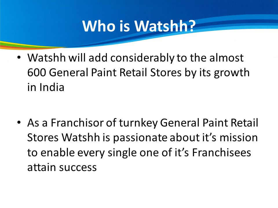 Watshh will add considerably to the almost 600 General Paint Retail Stores by its growth in India As a Franchisor of turnkey General Paint Retail Stores Watshh is passionate about its mission to enable every single one of its Franchisees attain success