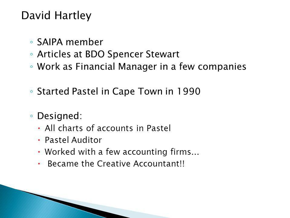 David Hartley SAIPA member Articles at BDO Spencer Stewart Work as Financial Manager in a few companies Started Pastel in Cape Town in 1990 Designed: All charts of accounts in Pastel Pastel Auditor Worked with a few accounting firms...