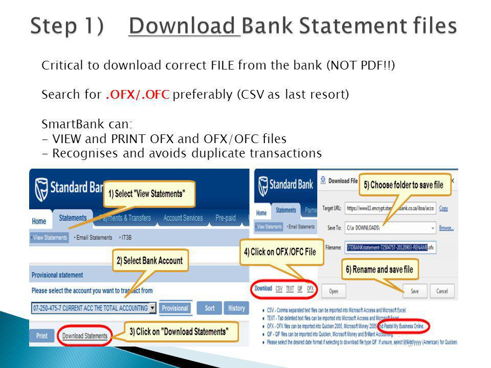 Critical to download correct FILE from the bank (NOT PDF!!) Search for.OFX/.OFC preferably (CSV as last resort) SmartBank can: - VIEW and PRINT OFX and OFX/OFC files - Recognises and avoids duplicate transactions