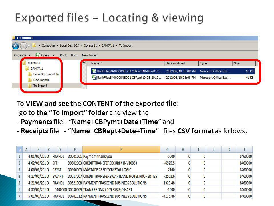 To VIEW and see the CONTENT of the exported file: -go to the To Import folder and view the - Payments file - Name+CBPymt+Date+Time and - Receipts file - Name+CBRept+Date+Time files CSV format as follows:
