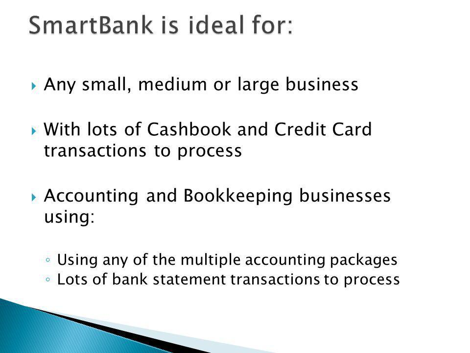 Any small, medium or large business With lots of Cashbook and Credit Card transactions to process Accounting and Bookkeeping businesses using: Using any of the multiple accounting packages Lots of bank statement transactions to process