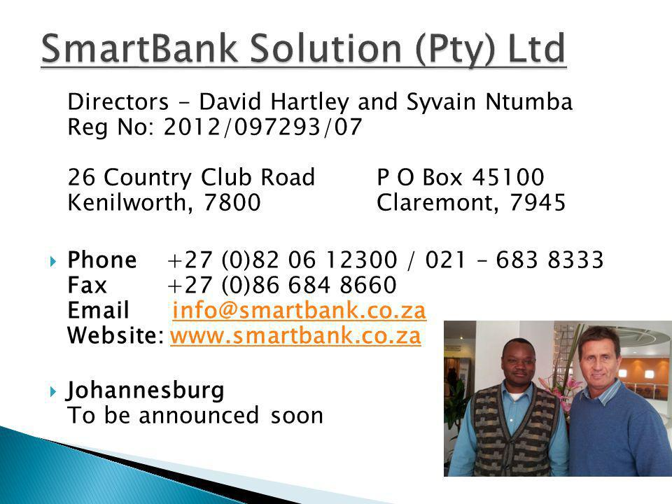 Directors - David Hartley and Syvain Ntumba Reg No: 2012/097293/07 26 Country Club RoadP O Box 45100 Kenilworth, 7800Claremont, 7945 Phone +27 (0)82 06 12300 / 021 – 683 8333 Fax +27 (0)86 684 8660 Email info@smartbank.co.za Website: www.smartbank.co.zainfo@smartbank.co.zawww.smartbank.co.za Johannesburg To be announced soon
