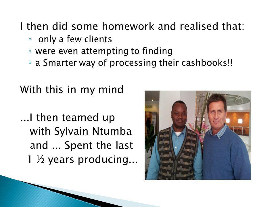 I then did some homework and realised that: only a few clients were even attempting to finding a Smarter way of processing their cashbooks!.