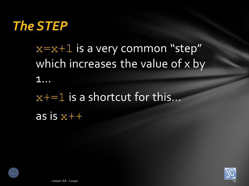 x=x+1 is a very common step which increases the value of x by 1… x+=1 is a shortcut for this… as is x++ The STEP Lesson 6A - Loops10
