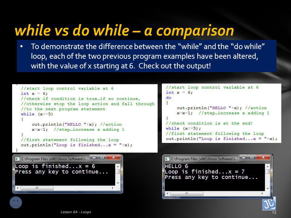 while vs do while – a comparison Lesson 6A - Loops23 To demonstrate the difference between the while and the do while loop, each of the two previous program examples have been altered, with the value of x starting at 6.