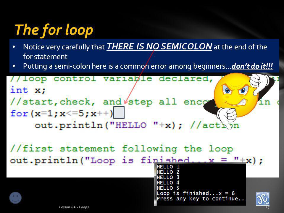 The for loop Lesson 6A - Loops27 Notice very carefully that THERE IS NO SEMICOLON at the end of the for statement Putting a semi-colon here is a common error among beginners…dont do it!!!