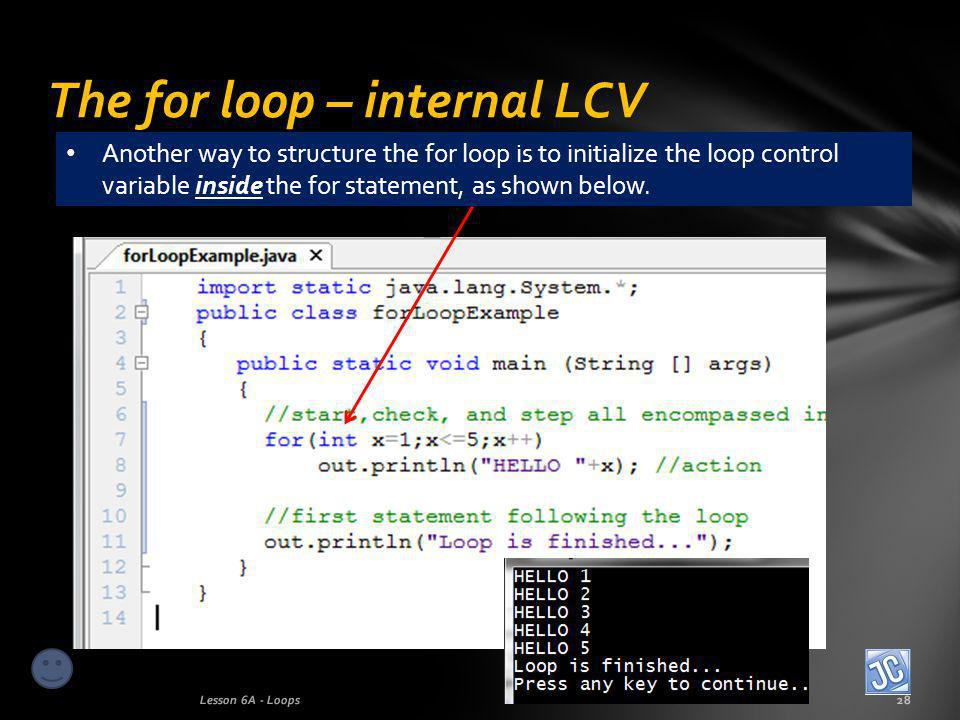 The for loop – internal LCV Lesson 6A - Loops28 Another way to structure the for loop is to initialize the loop control variable inside the for statement, as shown below.
