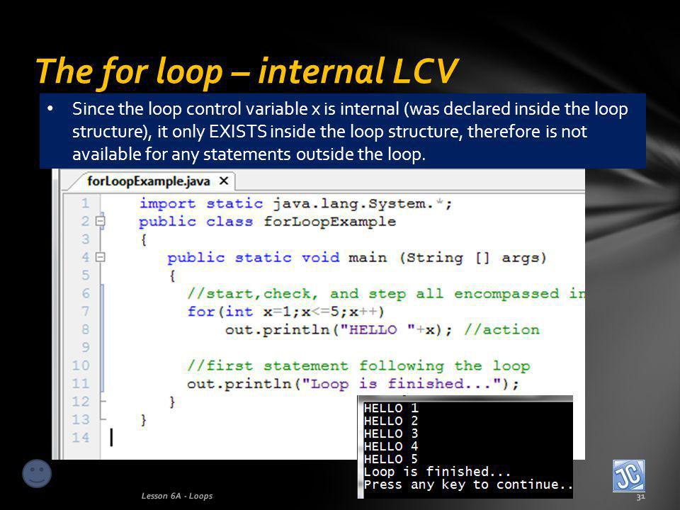 The for loop – internal LCV Lesson 6A - Loops31 Since the loop control variable x is internal (was declared inside the loop structure), it only EXISTS inside the loop structure, therefore is not available for any statements outside the loop.