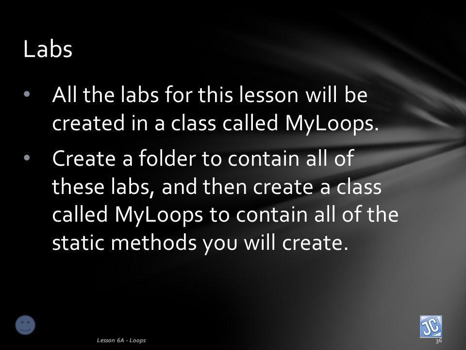 All the labs for this lesson will be created in a class called MyLoops.