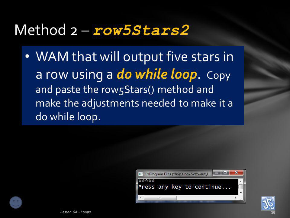 Method 2 – row5Stars2 Lesson 6A - Loops39 WAM that will output five stars in a row using a do while loop.