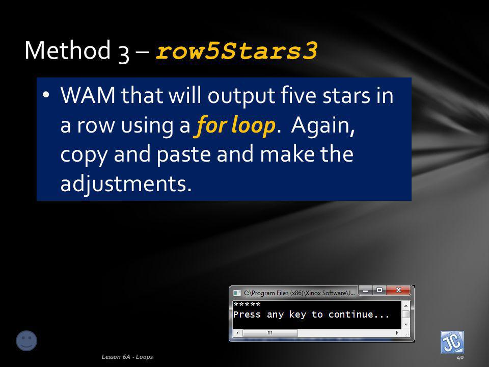 Method 3 – row5Stars3 Lesson 6A - Loops40 WAM that will output five stars in a row using a for loop.
