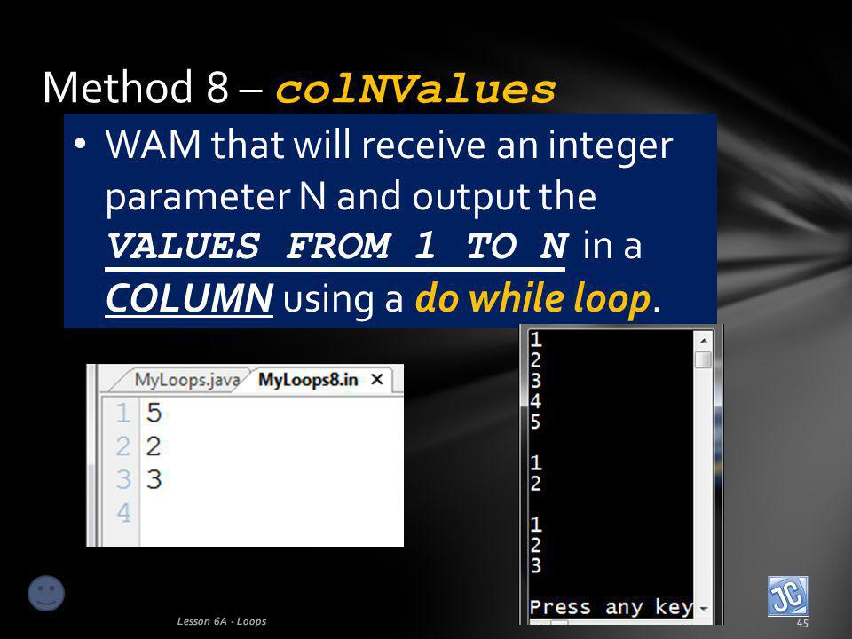 Method 8 – colNValues Lesson 6A - Loops45 WAM that will receive an integer parameter N and output the VALUES FROM 1 TO N in a COLUMN using a do while loop.