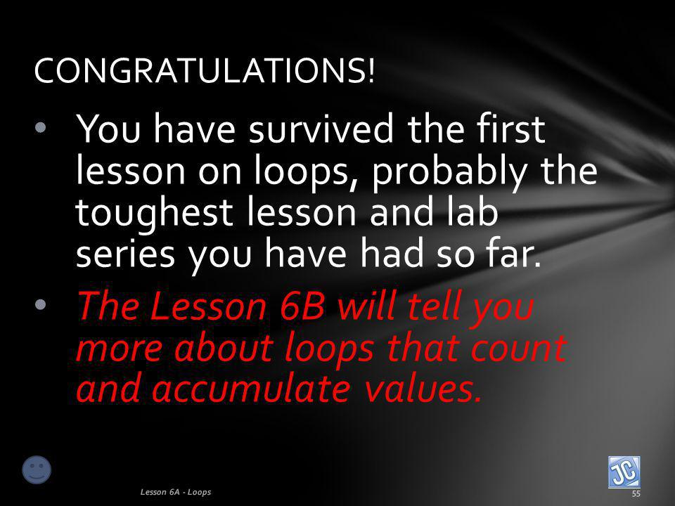 You have survived the first lesson on loops, probably the toughest lesson and lab series you have had so far.