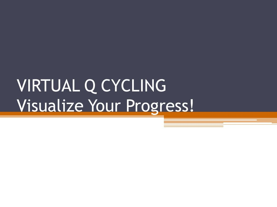 VIRTUAL Q CYCLING Visualize Your Progress!