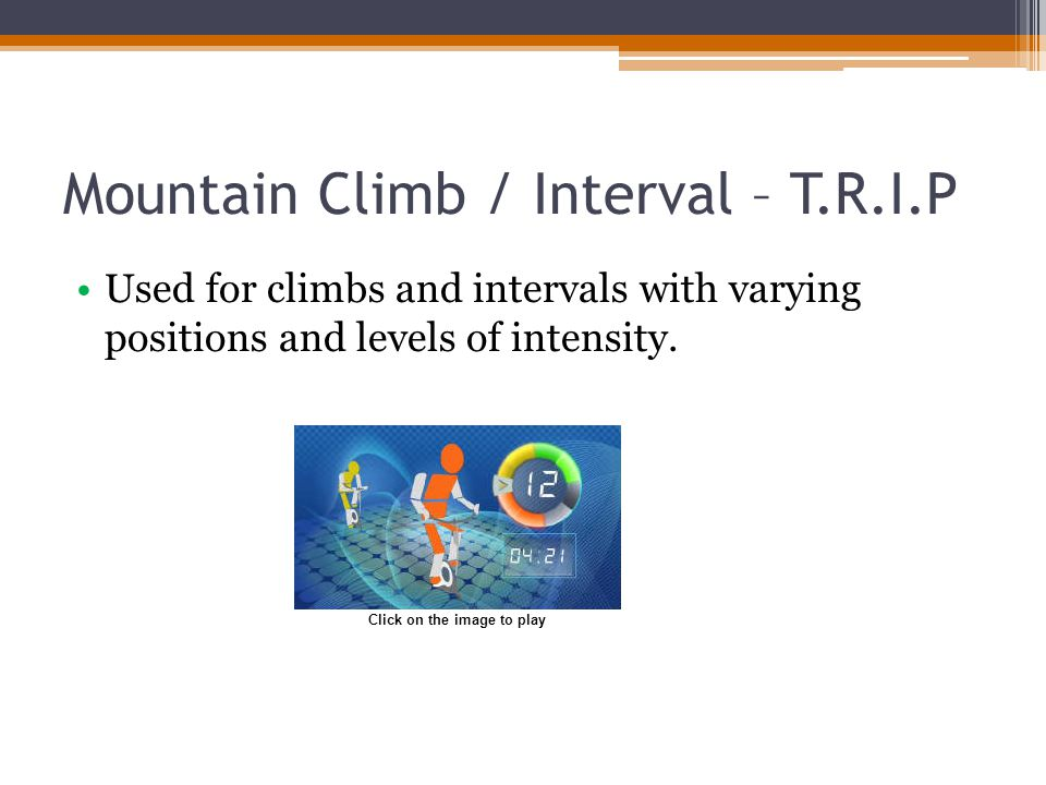 Mountain Climb / Interval – T.R.I.P Used for climbs and intervals with varying positions and levels of intensity. Click on the image to play
