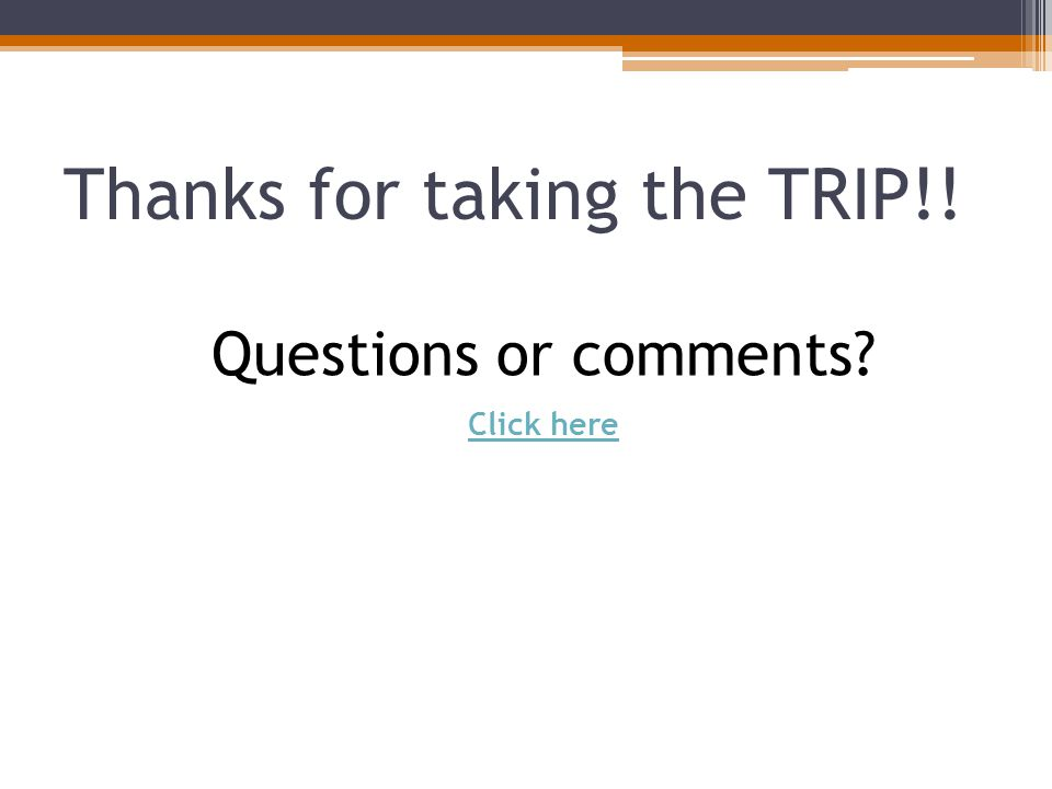 Thanks for taking the TRIP!! Questions or comments Click here