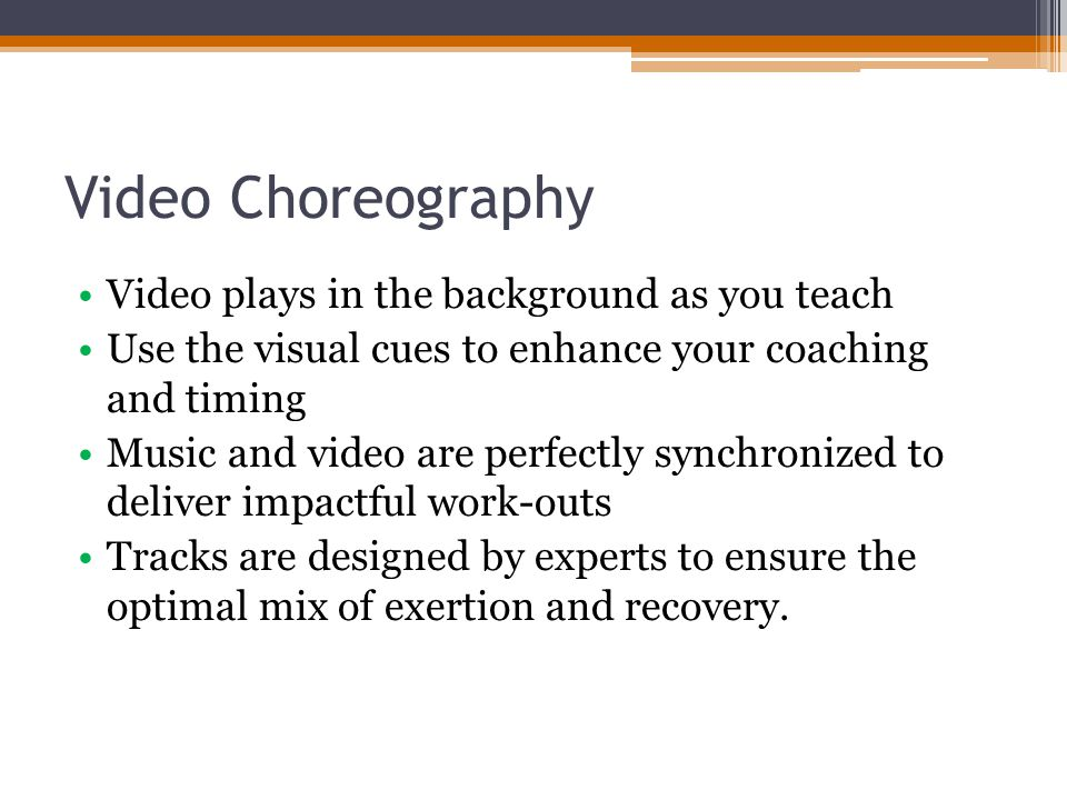 Video Choreography Video plays in the background as you teach Use the visual cues to enhance your coaching and timing Music and video are perfectly synchronized to deliver impactful work-outs Tracks are designed by experts to ensure the optimal mix of exertion and recovery.