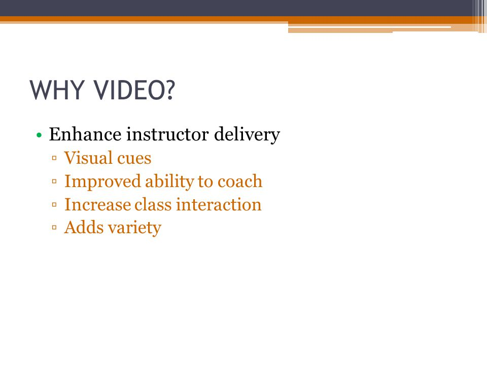 WHY VIDEO? Enhance instructor delivery Visual cues Improved ability to coach Increase class interaction Adds variety