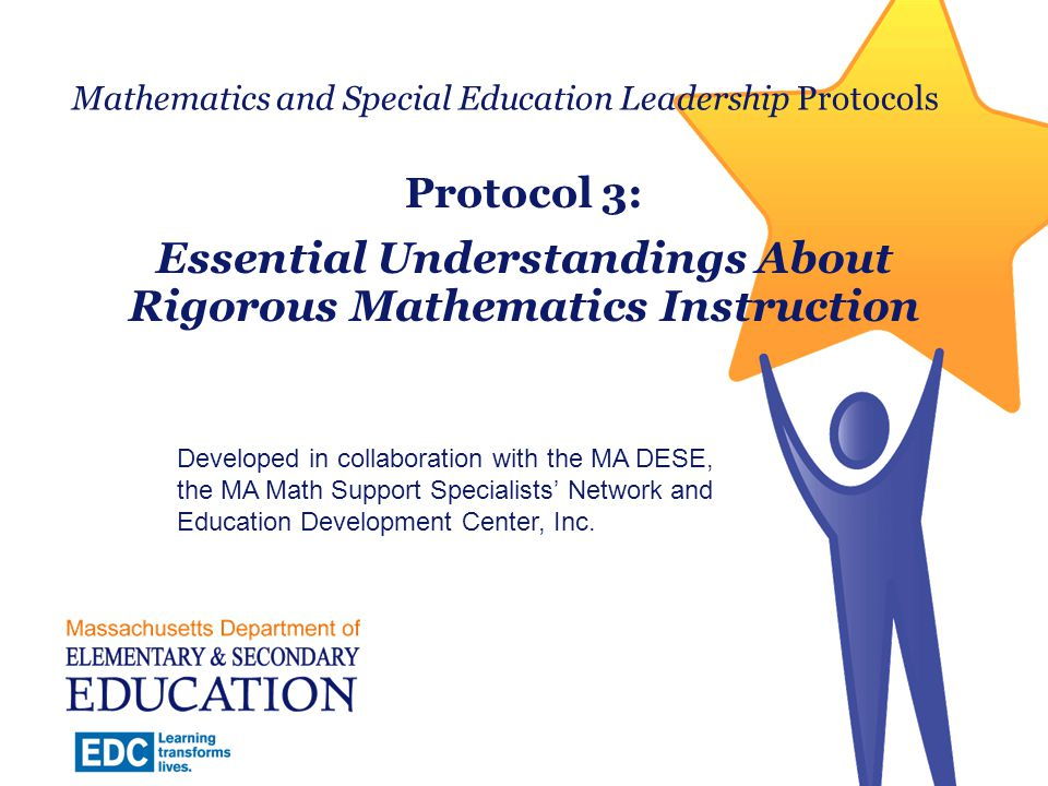 Clarifying the Work of the Team 1: Shared Beliefs About Mathematics Instruction for Students with Disabilities 2: Essential Understandings About Students with Disabilities 3: Essential Understandings About Rigorous Mathematics Instruction 4: Aligning Barriers and Strategies 5: Responding to a Range of Learning Needs 2 Massachusetts Department of Elementary and Secondary Education