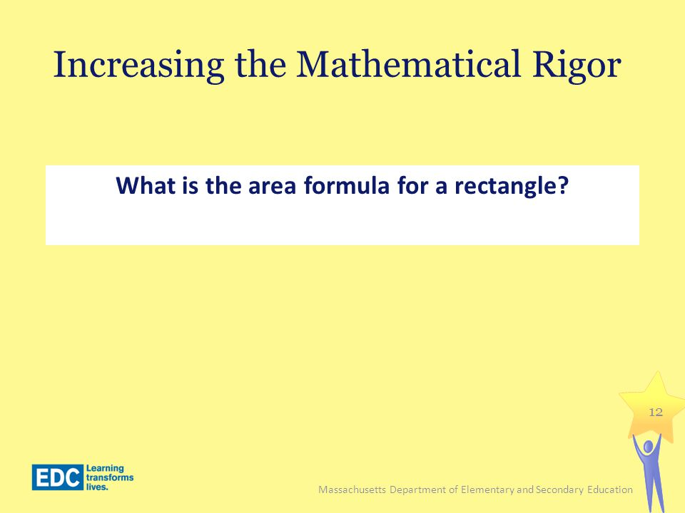Increasing the Mathematical Rigor What is the area formula for a rectangle? 12 Massachusetts Department of Elementary and Secondary Education