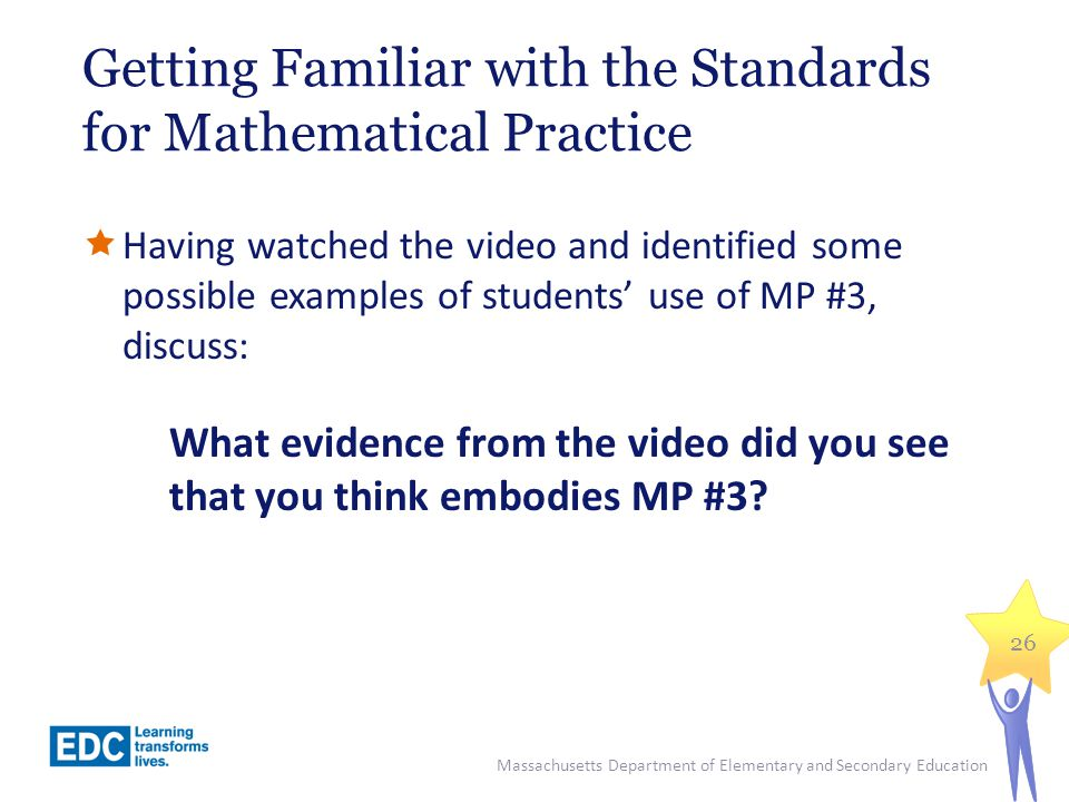 Getting Familiar with the Standards for Mathematical Practice Having watched the video and identified some possible examples of students use of MP #3,