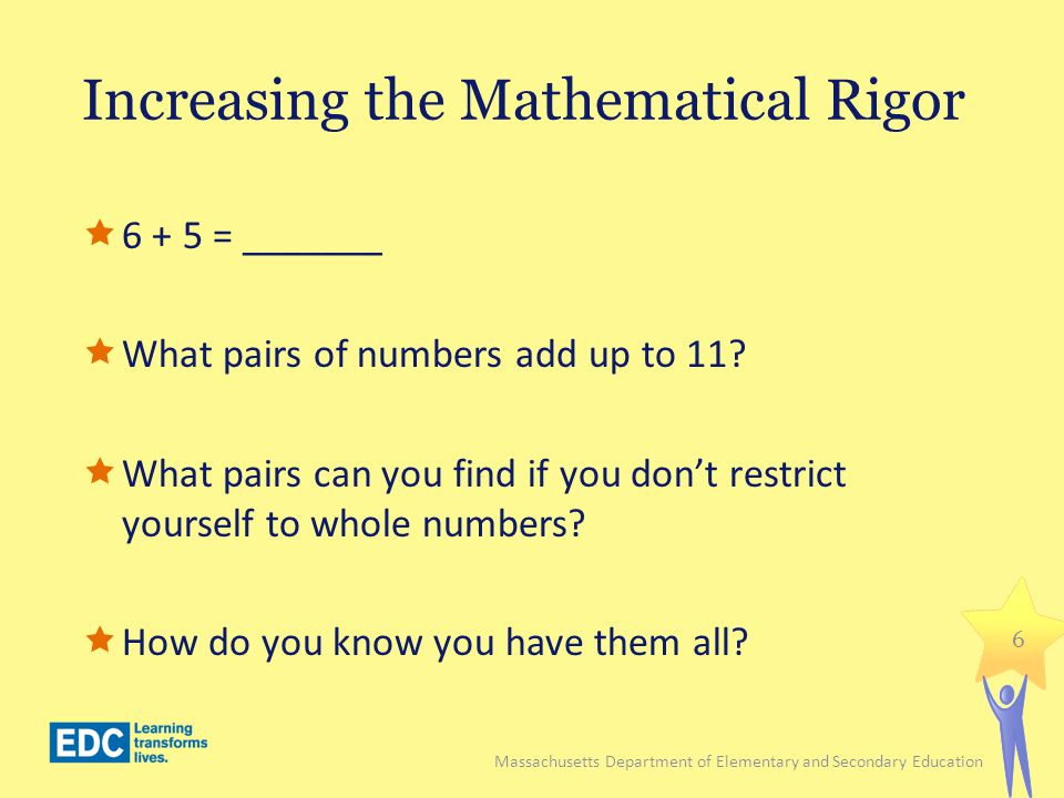 Increasing the Mathematical Rigor 6 + 5 = _______ What pairs of numbers add up to 11? What pairs can you find if you dont restrict yourself to whole n