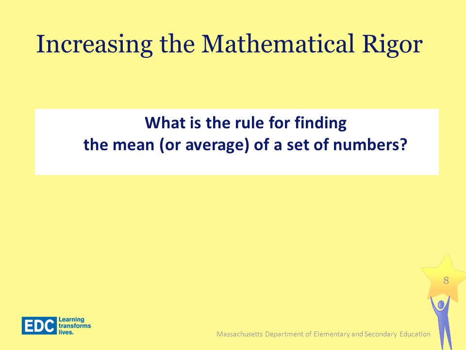 Increasing the Mathematical Rigor Find the mean (average) of the following set of eight numbers: 4, 6, 9, 5, 13, 12, 9, 10 9 Massachusetts Department of Elementary and Secondary Education