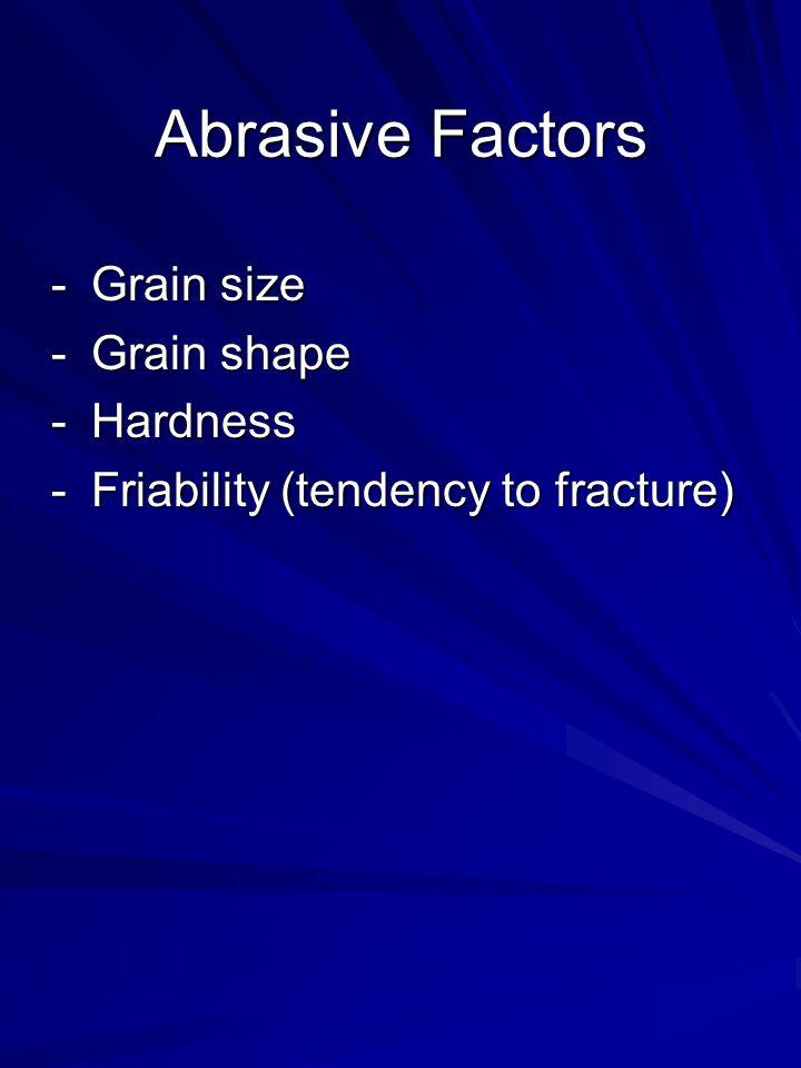 Abrasive Factors -Grain size -Grain shape -Hardness -Friability (tendency to fracture)