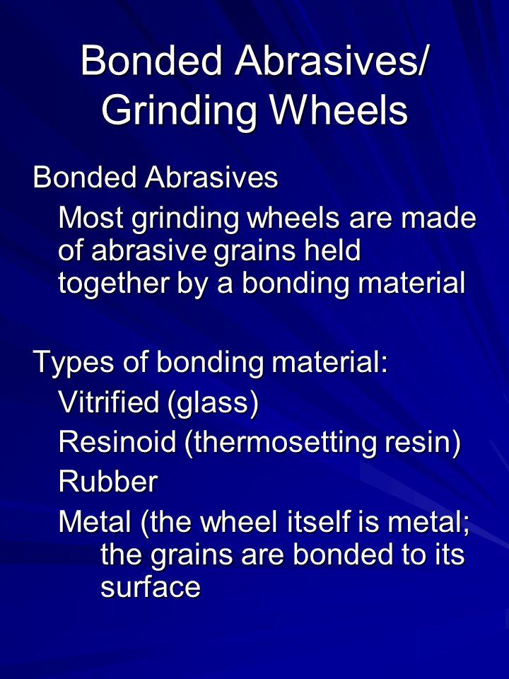 Bonded Abrasives/ Grinding Wheels Bonded Abrasives Most grinding wheels are made of abrasive grains held together by a bonding material Types of bondi