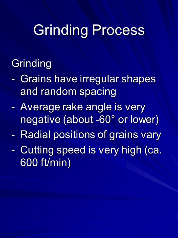Grinding Process Grinding -Grains have irregular shapes and random spacing -Average rake angle is very negative (about -60° or lower) -Radial position