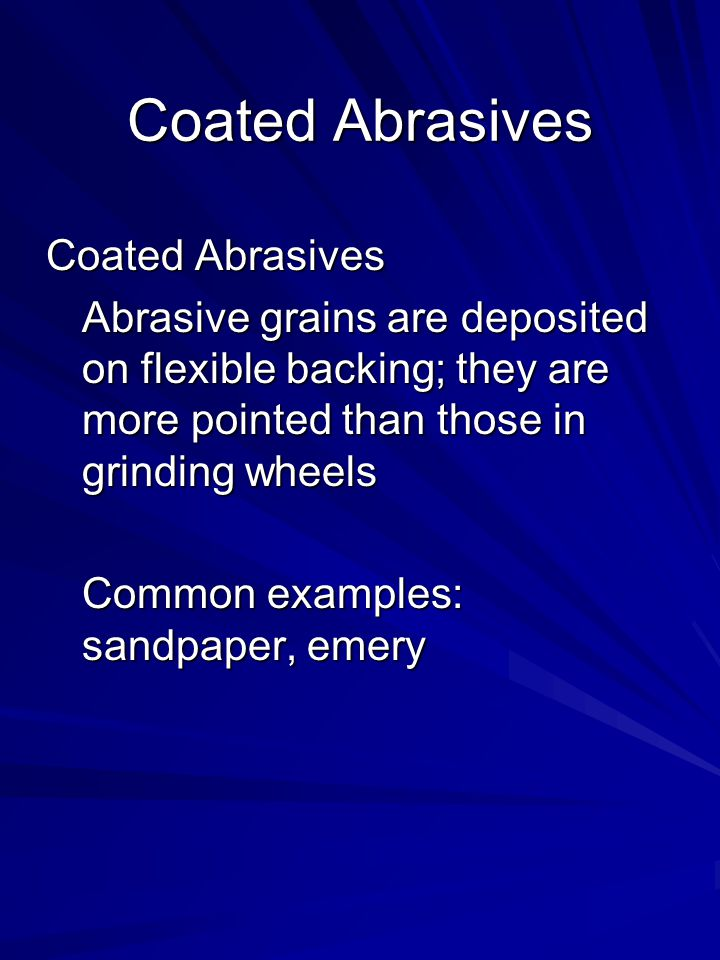 Coated Abrasives Abrasive grains are deposited on flexible backing; they are more pointed than those in grinding wheels Common examples: sandpaper, em