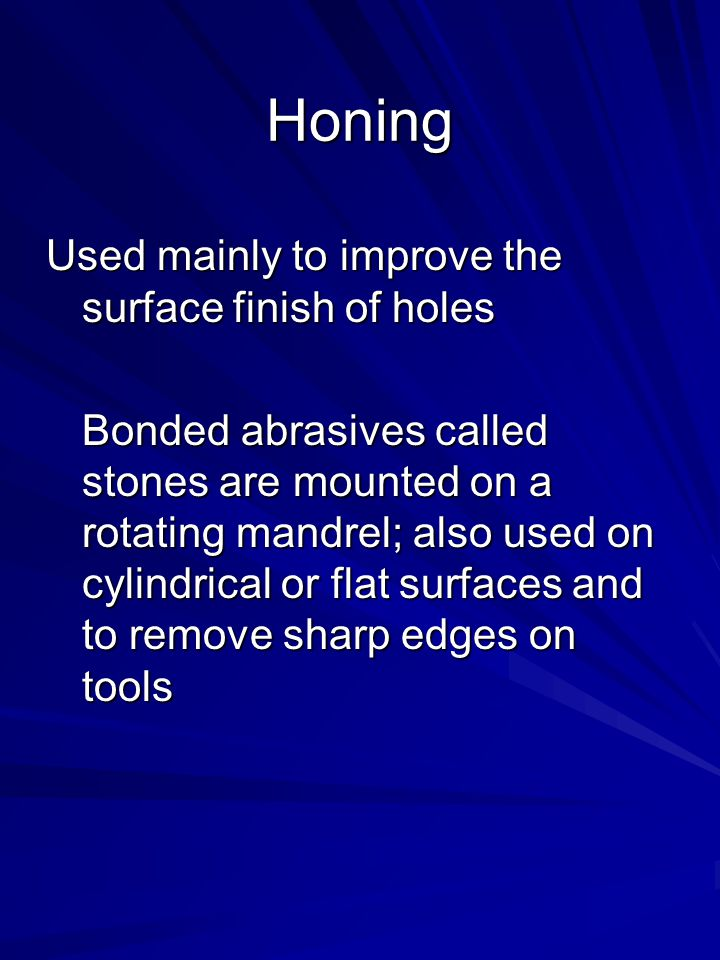 Honing Used mainly to improve the surface finish of holes Bonded abrasives called stones are mounted on a rotating mandrel; also used on cylindrical o