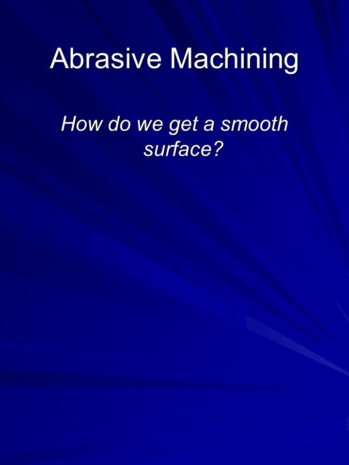Abrasive Machining How do we get a smooth surface?