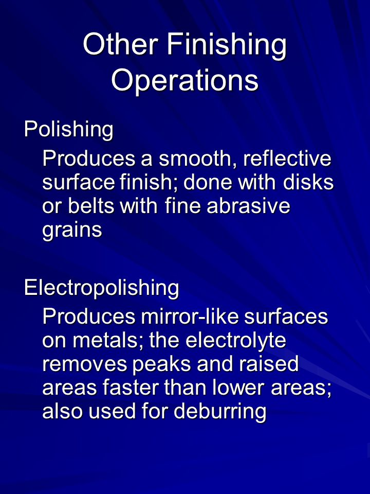 Other Finishing Operations Polishing Produces a smooth, reflective surface finish; done with disks or belts with fine abrasive grains Electropolishing