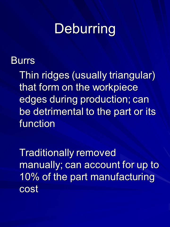 Deburring Burrs Thin ridges (usually triangular) that form on the workpiece edges during production; can be detrimental to the part or its function Tr