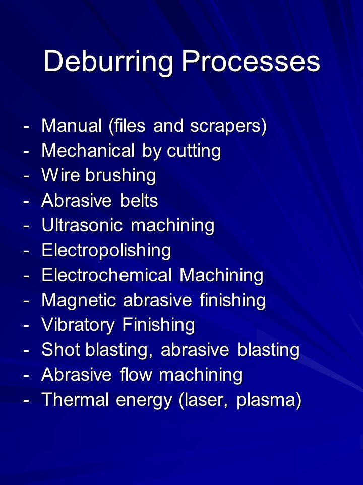 Deburring Processes -Manual (files and scrapers) -Mechanical by cutting -Wire brushing -Abrasive belts -Ultrasonic machining -Electropolishing -Electr