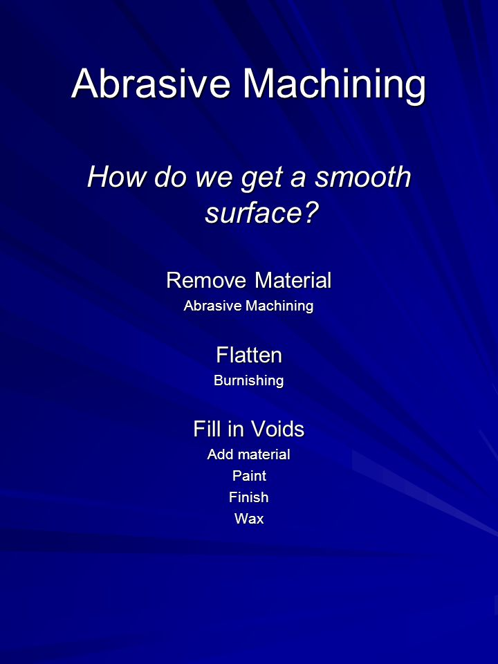 Abrasive Machining How do we get a smooth surface? Remove Material Abrasive Machining FlattenBurnishing Fill in Voids Add material PaintFinishWax