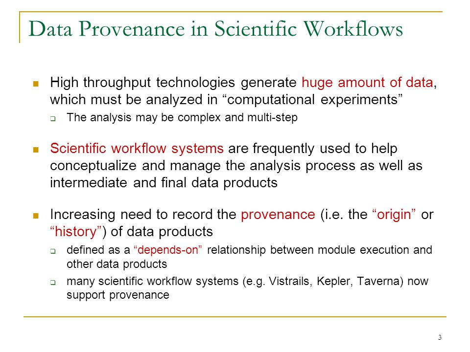 High throughput technologies generate huge amount of data, which must be analyzed in computational experiments The analysis may be complex and multi-step Scientific workflow systems are frequently used to help conceptualize and manage the analysis process as well as intermediate and final data products Increasing need to record the provenance (i.e.