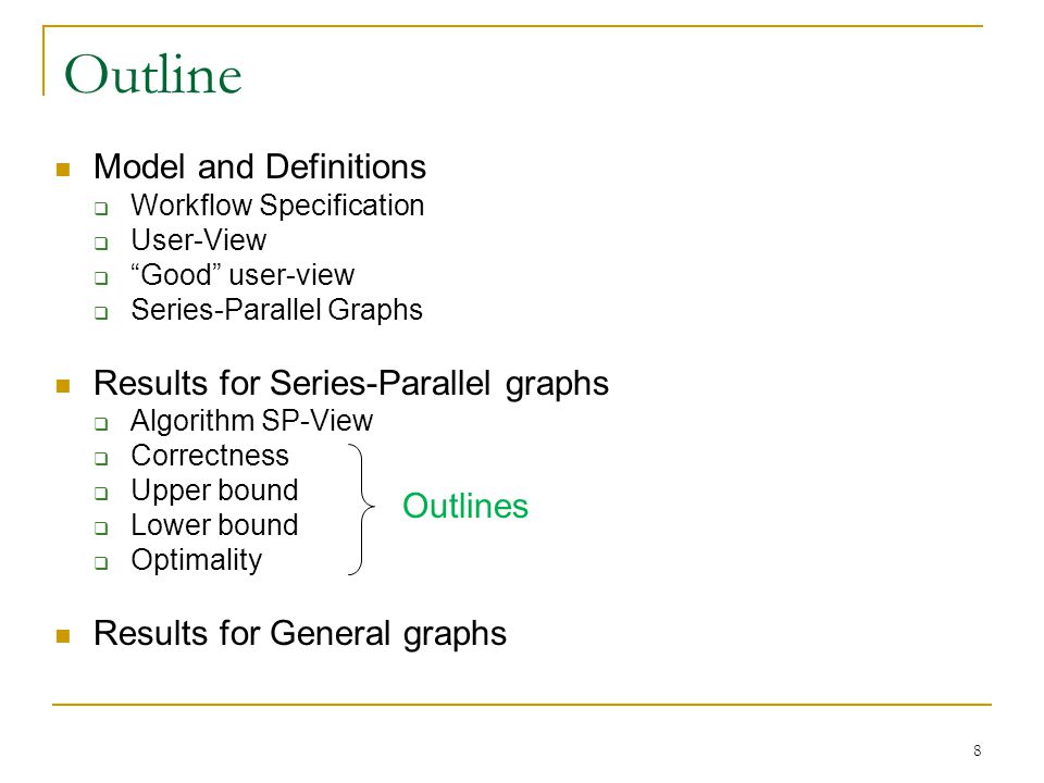 Model and Definitions Workflow Specification User-View Good user-view Series-Parallel Graphs Results for Series-Parallel graphs Algorithm SP-View Correctness Upper bound Lower bound Optimality Results for General graphs Outline 8 Outlines