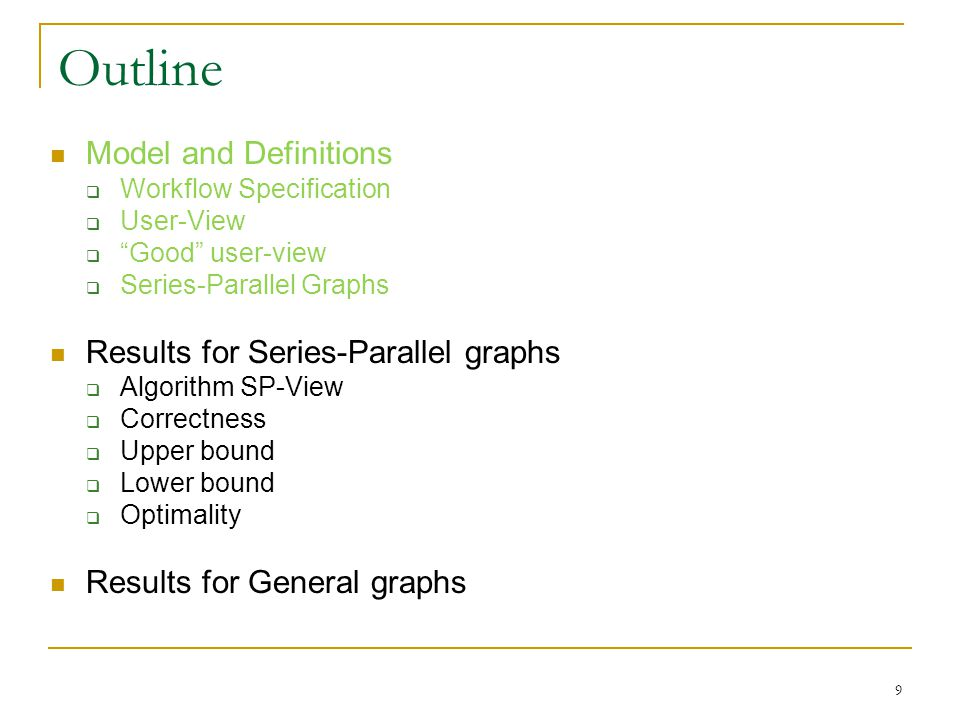 Model and Definitions Workflow Specification User-View Good user-view Series-Parallel Graphs Results for Series-Parallel graphs Algorithm SP-View Correctness Upper bound Lower bound Optimality Results for General graphs Outline 9