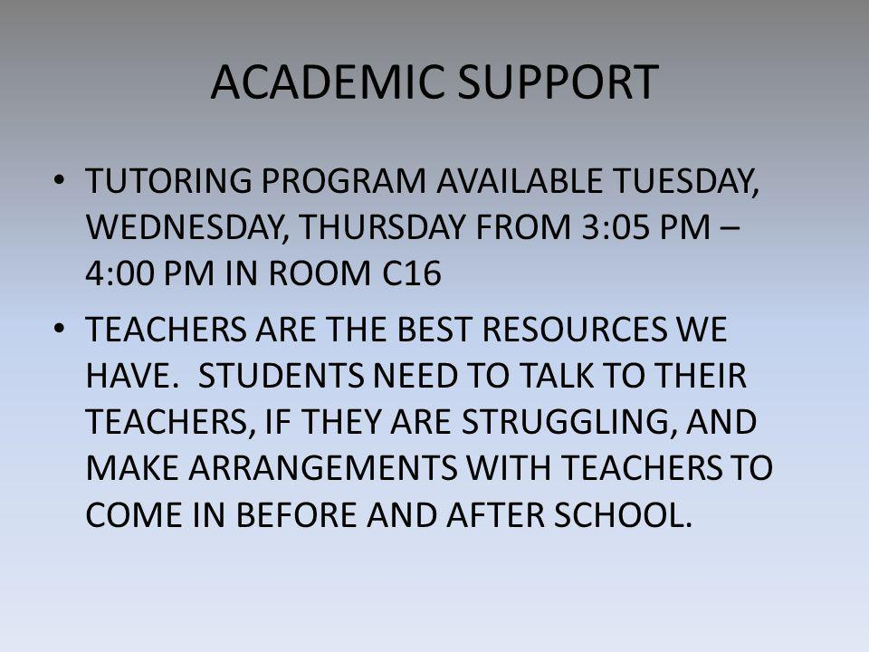 ACADEMIC SUPPORT TUTORING PROGRAM AVAILABLE TUESDAY, WEDNESDAY, THURSDAY FROM 3:05 PM – 4:00 PM IN ROOM C16 TEACHERS ARE THE BEST RESOURCES WE HAVE.