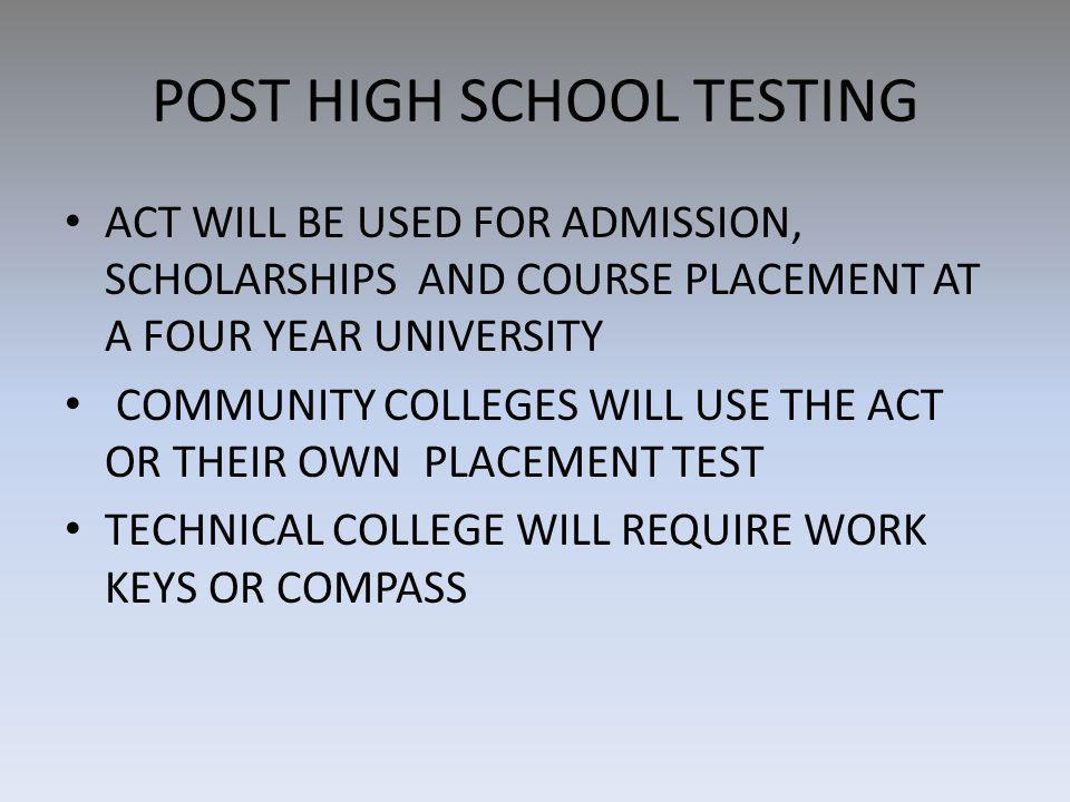 POST HIGH SCHOOL TESTING ACT WILL BE USED FOR ADMISSION, SCHOLARSHIPS AND COURSE PLACEMENT AT A FOUR YEAR UNIVERSITY COMMUNITY COLLEGES WILL USE THE ACT OR THEIR OWN PLACEMENT TEST TECHNICAL COLLEGE WILL REQUIRE WORK KEYS OR COMPASS