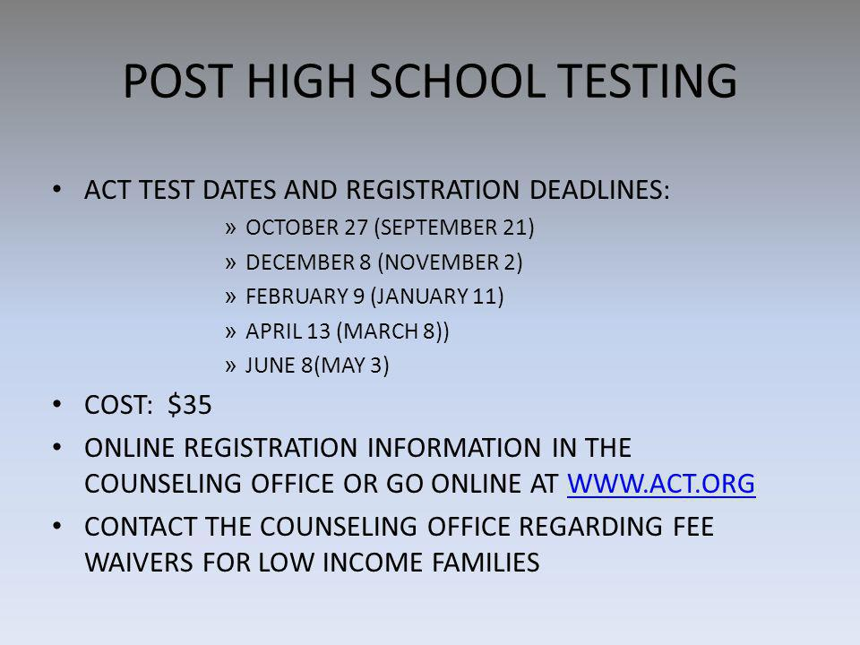 POST HIGH SCHOOL TESTING ACT TEST DATES AND REGISTRATION DEADLINES: » OCTOBER 27 (SEPTEMBER 21) » DECEMBER 8 (NOVEMBER 2) » FEBRUARY 9 (JANUARY 11) » APRIL 13 (MARCH 8)) » JUNE 8(MAY 3) COST: $35 ONLINE REGISTRATION INFORMATION IN THE COUNSELING OFFICE OR GO ONLINE AT WWW.ACT.ORGWWW.ACT.ORG CONTACT THE COUNSELING OFFICE REGARDING FEE WAIVERS FOR LOW INCOME FAMILIES