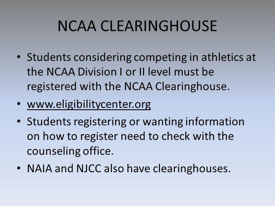 NCAA CLEARINGHOUSE Students considering competing in athletics at the NCAA Division I or II level must be registered with the NCAA Clearinghouse.