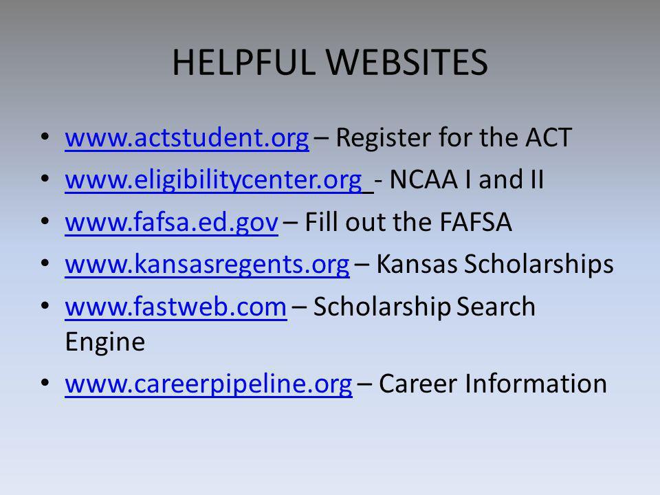 HELPFUL WEBSITES www.actstudent.org – Register for the ACT www.actstudent.org www.eligibilitycenter.org - NCAA I and II www.eligibilitycenter.org www.fafsa.ed.gov – Fill out the FAFSA www.fafsa.ed.gov www.kansasregents.org – Kansas Scholarships www.kansasregents.org www.fastweb.com – Scholarship Search Engine www.fastweb.com www.careerpipeline.org – Career Information www.careerpipeline.org