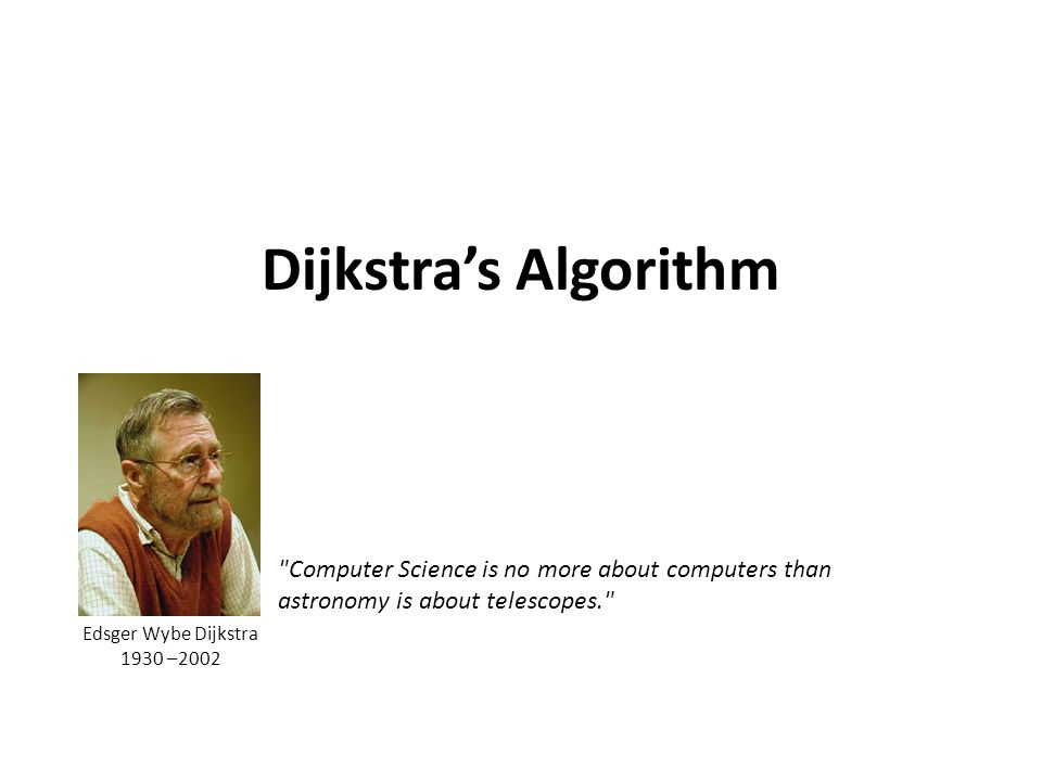 Dijkstras Algorithm Computer Science is no more about computers than astronomy is about telescopes. Edsger Wybe Dijkstra 1930 –2002