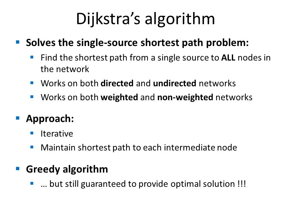 Solves the single-source shortest path problem: Find the shortest path from a single source to ALL nodes in the network Works on both directed and undirected networks Works on both weighted and non-weighted networks Approach: Iterative Maintain shortest path to each intermediate node Greedy algorithm … but still guaranteed to provide optimal solution !!.