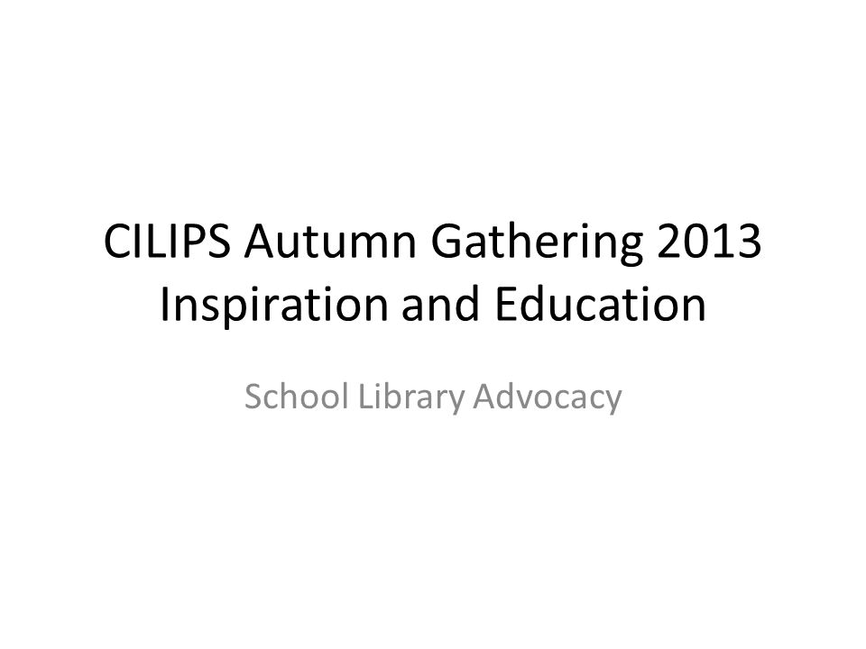 CILIPS Autumn Gathering 2013 Inspiration and Education School Library Advocacy